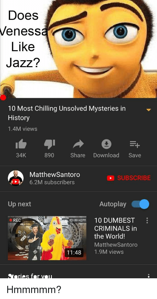 Reddit, History, and World: Does  eness  Like  Jazz?  10 Most Chilling Unsolved Mysteries in  History  1.4M views  34K  890 Share Download Save  MatthewSantoro  6.2M subscribers  O SUBSCRIBE  Up next  Autoplay  3 8142H 0 DUMBEST  REC  03:98:42PM  CRIMINALS in  the World!  MatthewSantoro  1.9M views  11:48  Steries fer veu