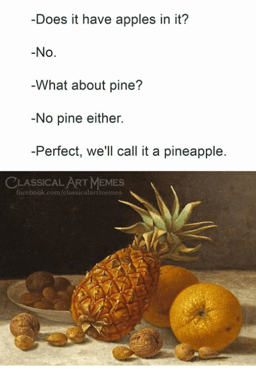 Facebook, Memes, and facebook.com: -Does it have apples in it?  -No.  What about pine?  No pine either.  -Perfect, we'll call it a pineapple.  LASSICAL ART MEMES  facebook.com/classicalartimemes