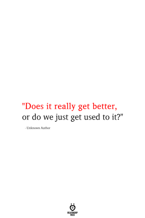 "Unknown, Used, and Get: ""Does it really get better,  or do we just get used to it?""  - Unknown Author  RELATIONSHIP  ES"