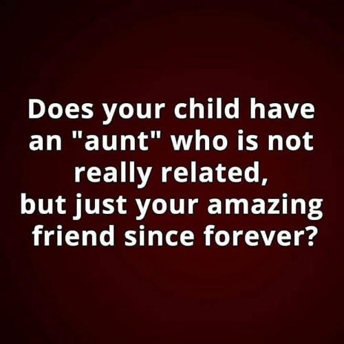 """Memes, Forever, and Amazing: Does your child have  an """"aunt"""" who is not  really related,  but just your amazing  friend since forever?"""
