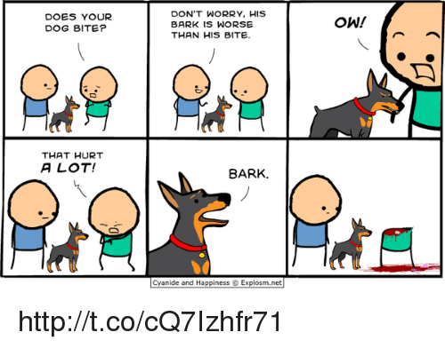 Dog Bite: DOES YOUR  DOG BITE?  DON'T WORRY, HIS  BARK IS WORSE  THAN HIS BITE.  OW!  THAT HURT  A LOT!  BARK.  Cyanide and Happiness  Explosm.net http://t.co/cQ7Izhfr71