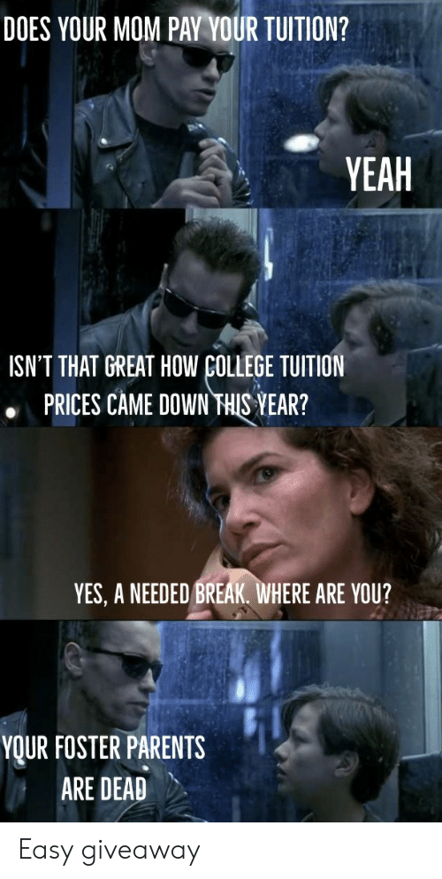 College, Parents, and Yeah: DOES YOUR MOM PAY YOUR TUITION?  YEAH  ISN'T THAT GREAT HOW COLLEGE TUITION  PRICES CAME DOWN THIS YEAR?  YES, A NEEDED BREAK. WHERE ARE YOU?  YOUR FOSTER PARENTS  ARE DEAD Easy giveaway