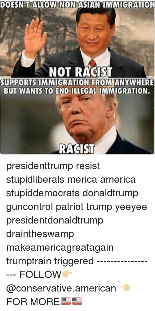 """America, Memes, and American: DOESNT ALLOW N ON ASIAN""""IMMIGRATION  NOT RACIST  SUPPORTS IMMIGRATION FROM ANYWHERE  BUT WANTS TO END ILLEGAL IMMIGRATION.  RACIST presidenttrump resist stupidliberals merica america stupiddemocrats donaldtrump guncontrol patriot trump yeeyee presidentdonaldtrump draintheswamp makeamericagreatagain trumptrain triggered ------------------ FOLLOW👉🏼 @conservative.american 👈🏼 FOR MORE🇺🇸🇺🇸"""