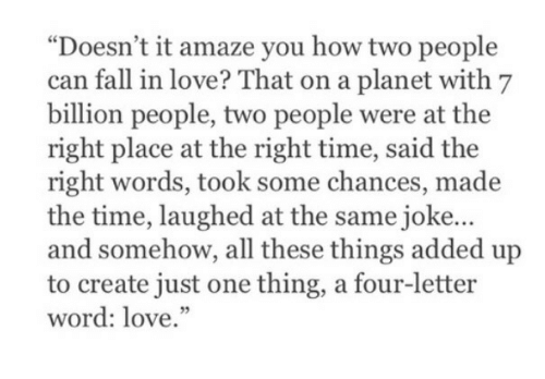 """amaze: """"Doesn't it amaze you how two people  can fall in love? That on a planet with 7  billion people, two people were at the  right place at the right time, said the  right words, took some chances, made  the time, laughed at the same joke...  and somehow, all these things added up  to create just one thing, a four-letter  word: love."""