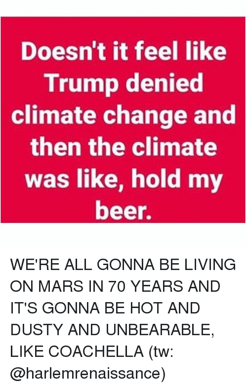 Trumped: Doesn't it feel like  Trump denied  climate  change and  then the climate  was like, hold my  beer. WE'RE ALL GONNA BE LIVING ON MARS IN 70 YEARS AND IT'S GONNA BE HOT AND DUSTY AND UNBEARABLE, LIKE COACHELLA (tw: @harlemrenaissance)