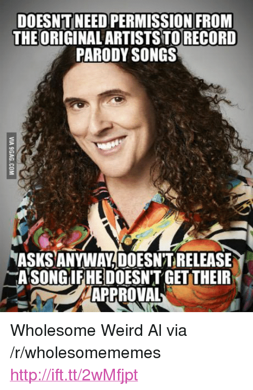 """getter: DOESNT NEED PERMISSION FRONM  THEORIGINAL ARTISTS TORECORD  PARODY SONGS  ASKS ANYWAY,DOESN'T RELEASE  ASONGİEREDOESN'T GETTER  APPROVAL <p>Wholesome Weird Al via /r/wholesomememes <a href=""""http://ift.tt/2wMfjpt"""">http://ift.tt/2wMfjpt</a></p>"""