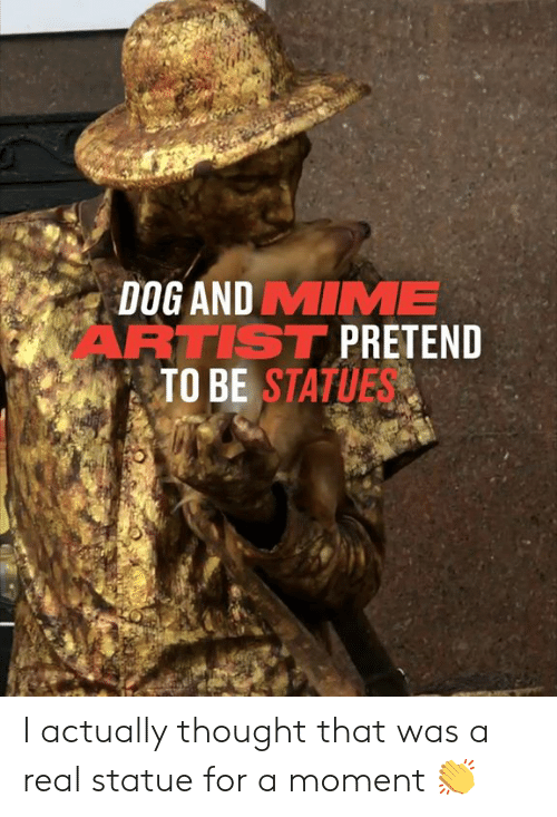 Dank, Thought, and Artist: DOG AND MIME  ARTIST PRETEND  TO BE STATUES I actually thought that was a real statue for a moment 👏