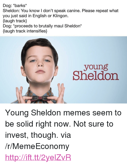 "sheldon: Dog: *barks  Sheldon: You know I don't speak canine. Please repeat what  you just said in English or Klingon.  flaugh track  Dog: *proceeds to brutally maul Sheldon*  laugh track intensifies]  young  Sheldon <p>Young Sheldon memes seem to be solid right now. Not sure to invest, though. via /r/MemeEconomy <a href=""http://ift.tt/2yelZvR"">http://ift.tt/2yelZvR</a></p>"