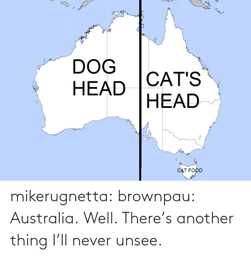 Well Theres: DOG  CAT'S  НEAD  HEAD  CAT FOOD mikerugnetta:  brownpau:  Australia.  Well. There's another thing I'll never unsee.