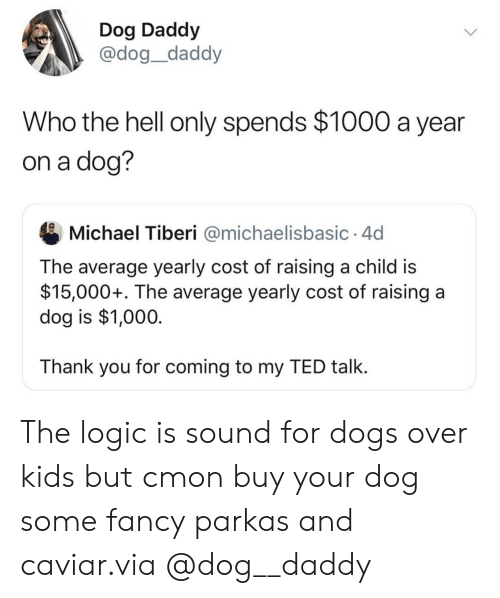 Dogs, Logic, and Ted: Dog Daddy  @dog_daddy  Who the hell only spends $1000 a year  on a dog?  Michael Tiberi @michaelisbasic 4d  The average yearly cost of raising a child is  $15,000+. The average yearly cost of raising a  dog is $1,000  Thank you for coming to my TED talk. The logic is sound for dogs over kids but cmon buy your dog some fancy parkas and caviar.via @dog__daddy