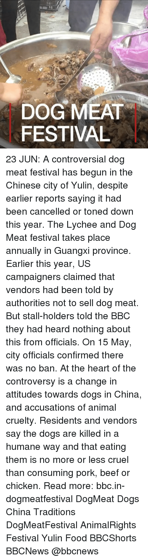 Porking: DOG MEAT  FESTIVAL 23 JUN: A controversial dog meat festival has begun in the Chinese city of Yulin, despite earlier reports saying it had been cancelled or toned down this year. The Lychee and Dog Meat festival takes place annually in Guangxi province. Earlier this year, US campaigners claimed that vendors had been told by authorities not to sell dog meat. But stall-holders told the BBC they had heard nothing about this from officials. On 15 May, city officials confirmed there was no ban. At the heart of the controversy is a change in attitudes towards dogs in China, and accusations of animal cruelty. Residents and vendors say the dogs are killed in a humane way and that eating them is no more or less cruel than consuming pork, beef or chicken. Read more: bbc.in-dogmeatfestival DogMeat Dogs China Traditions DogMeatFestival AnimalRights Festival Yulin Food BBCShorts BBCNews @bbcnews