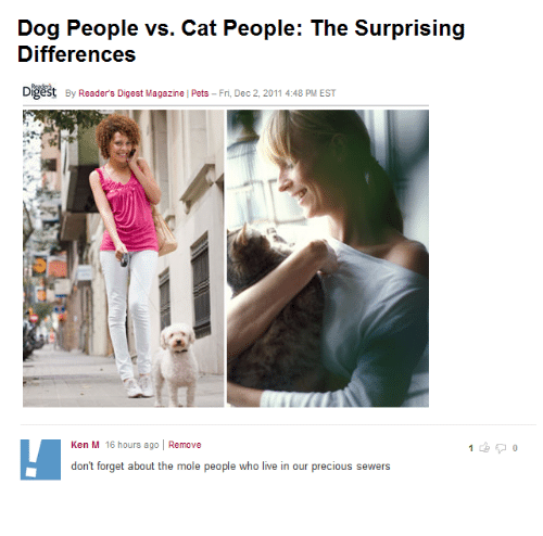 Ken, Precious, and Pets: Dog People vs. Cat People: The Surprising  Differences  Digest  By Reader's Digest Magazine Pets - Fri, Dec 2,2011 4:48 PM EST  Ken M 16 hours ago | Remove  dont forget about the mole people who live in our precious sewers