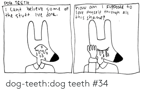 Cant Believe: DOG TEETH  I Cant believe some of  the stuft Ive done.  ! suPposed to  how am  love myself through all  this shame? dog-teeth:dog teeth #34
