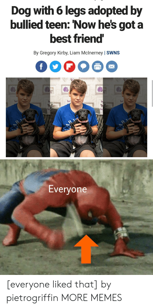 kirby: Dog with 6 legs adopted by  bullied teen: 'Now he's got a  best friend  By Gregory Kirby, Liam Mclnerney   SWNS  f  RA  Everyone [everyone liked that] by pietrogriffin MORE MEMES