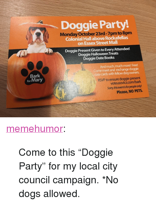 """essex: Doggie Party!  Monday October 23rd-7pm to 8pm  Colonial Hall above Rockafellas  on Essex Street Mall  Doggie Present Given to Every Attendee!  Doggie Halloween Treats  Doggie Date Books  And much, much more! Free  Come meetand exchange doggie  date cards with fellow dog owners.  RSVP to ensure doggie present  voteusovicz.com/bark  Sorry this eventisfor people only!  Bark  for Mary  Please, NO PETS. <p><a href=""""http://memehumor.net/post/166520023243/come-to-this-doggie-party-for-my-local-city"""" class=""""tumblr_blog"""">memehumor</a>:</p>  <blockquote><p>Come to this """"Doggie Party"""" for my local city council campaign. *No dogs allowed.</p></blockquote>"""