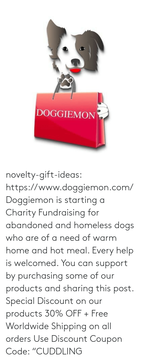 "Home: DOGGIEMON novelty-gift-ideas: https://www.doggiemon.com/   Doggiemon is starting a Charity Fundraising for abandoned and homeless dogs who are of a need of warm home and hot meal. Every help is welcomed. You can support by purchasing some of our products and sharing this post. Special Discount on our products 30% OFF + Free Worldwide Shipping on all orders Use Discount Coupon Code: ""CUDDLING"