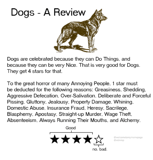Bad, Dank, and Dogs: Dogs - A Review  Dogs are celebrated because they can Do Things, and  because they can be very Nice. That is very good for Dogs.  They get 4 stars for that.  To the great horror of many Annoying People, 1 star must  be deducted for the following reasons: Greasiness, Shedding.  Aggressive Defecation. Over-Salivation. Deliberate and Forceful  Pissing. Gluttony. Jealousy. Property Damage, Whining.  Domestic Abuse, Insurance Fraud, Heresy. Sacrilege.  Blasphemy. Apostasy. Straight-up Murder. Wage Theft.  Absenteeism, Always Running Their Mouths, and Alchemy  Good  @welcometomymemepage  @wtmmp  no. bad.