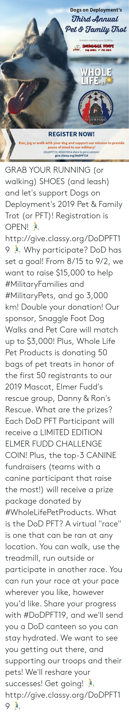 """Dogs, Family, and Life: Dogs on Deployment's  Third Annual  Pet & Family Thot  Donation matching up to $3,000 by  SNAGGLE FOOT  pog waks Pet care  50 bags of treats to bonny & Ron's Rescue  donated by  WHOLE  LIFE.F  PET  Annual Pet ae A  20-2tar Pet of thYear  FIMER FUDD  REGISTER NOW!  Run, jog or walk with your dog and support our mission to provide  peace of mind to our military!  #D0DPFT19, REGISTER &share to get a canteen!  give.classy.org/DoDPFT19 GRAB YOUR RUNNING (or walking) SHOES (and leash) and let's support Dogs on Deployment's 2019 Pet & Family Trot (or PFT)! Registration is OPEN!   🏃 http://give.classy.org/DoDPFT19 🏃  Why participate? DoD has set a goal! From 8/15 to 9/2, we want to raise $15,000 to help #MilitaryFamilies and #MilitaryPets, and go 3,000 km!   Double your donation! Our sponsor, Snaggle Foot Dog Walks and Pet Care will match up to $3,000! Plus, Whole Life Pet Products is donating 50 bags of pet treats in honor of the first 50 registrants to our 2019 Mascot, Elmer Fudd's rescue group, Danny & Ron's Rescue.   What are the prizes? Each DoD PFT Participant will receive a LIMITED EDITION ELMER FUDD CHALLENGE COIN! Plus, the top-3 CANINE fundraisers (teams with a canine participant that raise the most!) will receive a prize package donated by #WholeLifePetProducts.   What is the DoD PFT? A virtual """"race"""" is one that can be ran at any location. You can walk, use the treadmill, run outside or participate in another race.  You can run your race at your pace wherever you like, however you'd like.   Share your progress with #DoDPFT19, and we'll send you a DoD canteen so you can stay hydrated. We want to see you getting out there, and supporting our troops and their pets! We'll reshare your successes!  Get going! 🏃 http://give.classy.org/DoDPFT19 🏃"""