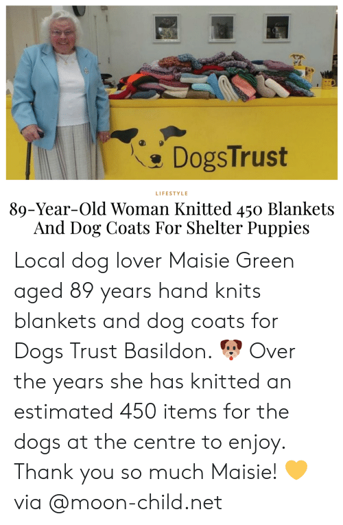 Maisie: DogsTrust  LIFESTYLE  89-Year-Old Woman Knitted 450 Blankets  And Dog Coats For Shelter Puppies Local dog lover Maisie Green aged 89 years hand knits blankets and dog coats for Dogs Trust Basildon. 🐶 Over the years she has knitted an estimated 450 items for the dogs at the centre to enjoy. Thank you so much Maisie! 💛via @moon-child.net