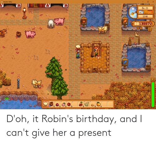 give her: D'oh, it Robin's birthday, and I can't give her a present