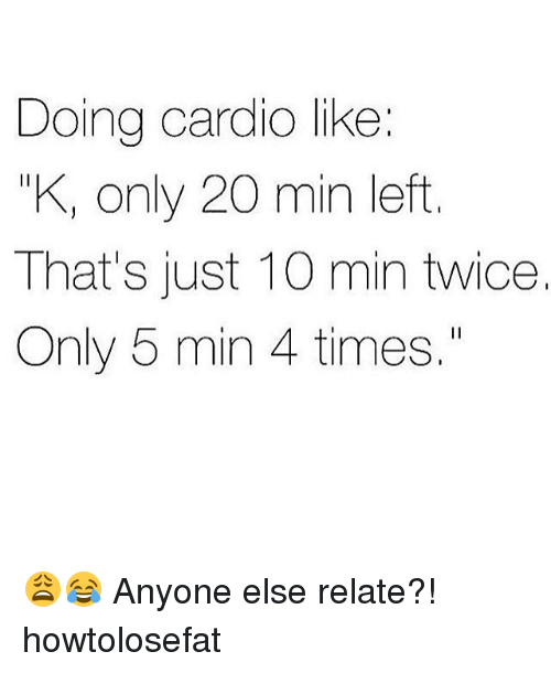 "Relatables: Doing cardio like:  KI only 20 min left  That's just 10 min twice.  Only 5 min 4 times."" 😩😂 Anyone else relate?! howtolosefat"