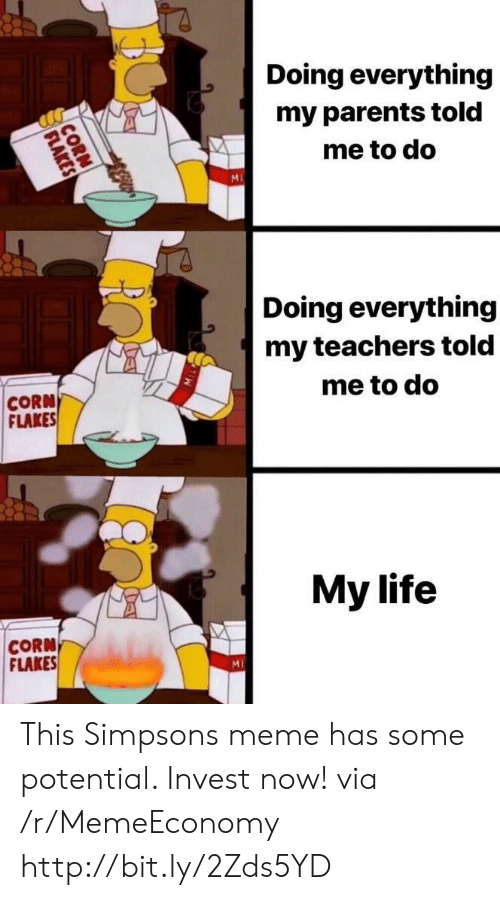Simpsons Meme: Doing everything  my parents told  me to do  MI  Doing everything  my teachers told  me to do  CORN  FLAKES  My life  CORN  FLAKES  MI  CORN  FLAKES This Simpsons meme has some potential. Invest now! via /r/MemeEconomy http://bit.ly/2Zds5YD