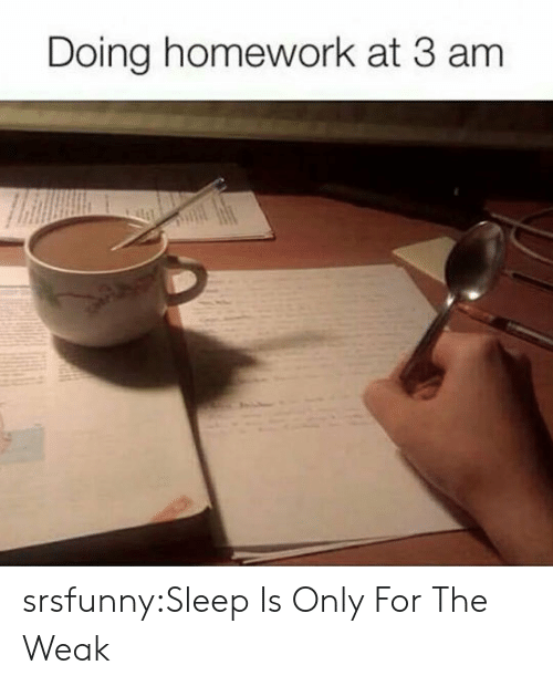 doing homework: Doing homework at 3 am srsfunny:Sleep Is Only For The Weak