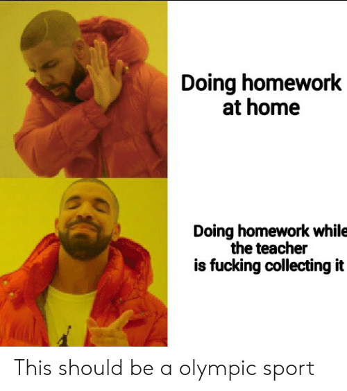 doing homework: Doing homework  at home  Doing homework while  the teacher  is fucking collecting it This should be a olympic sport
