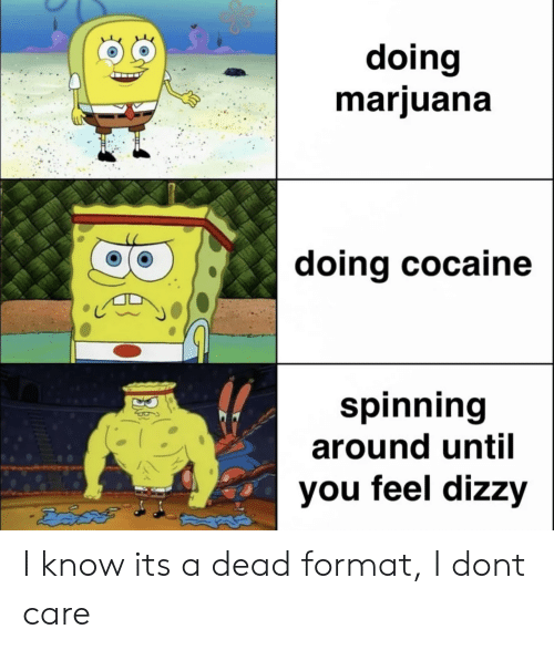 Cocaine, Format, and Don: doing  mariuana  doing cocaine  spinning  around until  AN  you feel dizzy I know its a dead format, I dont care