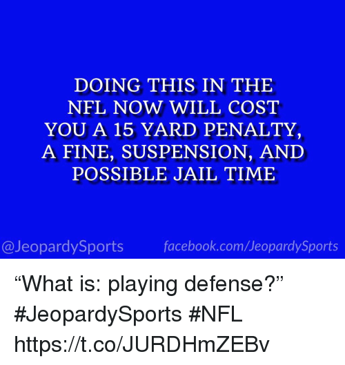 """suspension: DOING THIS IN THE  NFL NOW WILL COST  YOU A 15 YARD PENALTY,  A FINE, SUSPENSION, AND  POSSIBLE JAIL TIME  @JeopardySports facebook.com/JeopardySports """"What is: playing defense?"""" #JeopardySports #NFL https://t.co/JURDHmZEBv"""