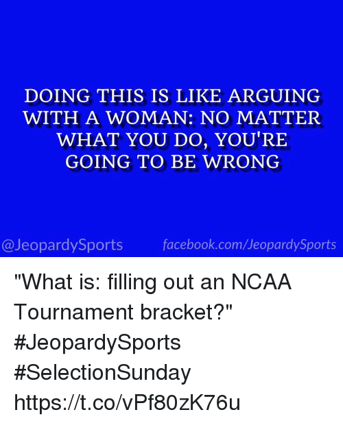 """Facebook, Sports, and facebook.com: DOING THIS IS LIKE ARGUING  WITH A WOMAN: NO MATTER  WHAT YOU DO, YOU'RE  GOING TO BE WRONG  @JeopardySports facebook.com/JeopardySports """"What is: filling out an NCAA Tournament bracket?"""" #JeopardySports #SelectionSunday https://t.co/vPf80zK76u"""