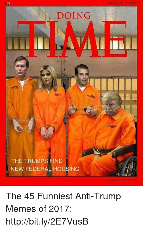 Trump Memes: DOING  TIME  131  754337  76997  7643337  7609  THE TRUMPS FIND  NEW FEDERAL HOUSING The 45 Funniest Anti-Trump Memes of 2017: http://bit.ly/2E7VusB
