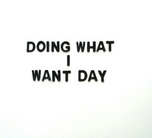 Day, What, and  Want: DOING WHAT  WANT DAY