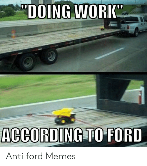 Anti Ford: DOING WORK  ACCORDING TO FORD Anti ford Memes