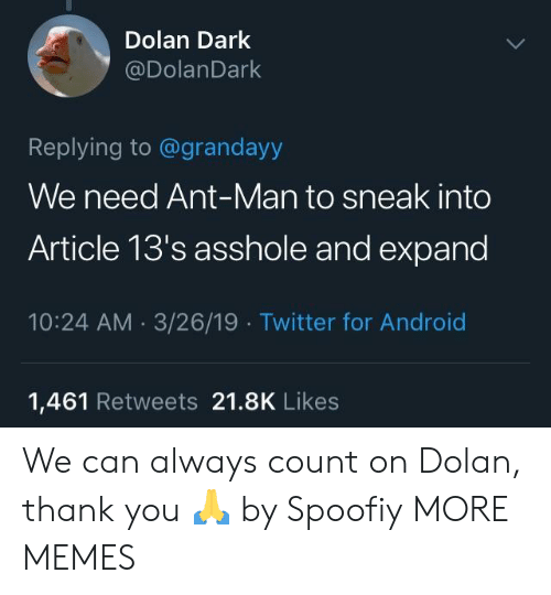 Dolan: Dolan Dark  @DolanDark  Replying to @grandayy  We need Ant-Man to sneak into  Article 13's asshole and expand  10:24 AM 3/26/19 Twitter for Android  1,461 Retweets 21.8K Likes We can always count on Dolan, thank you 🙏 by Spoofiy MORE MEMES