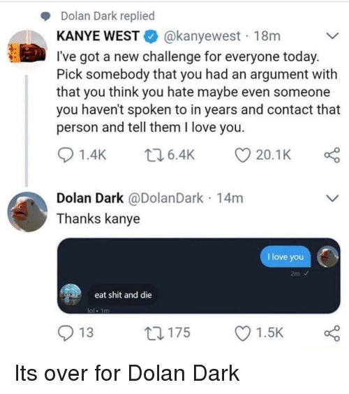Dolan: Dolan Dark replied  KANYE WESTE. @kanyewest . 18m  l've got a new challenge for everyone today  Pick somebody that you had an argument with  that you think you hate maybe even someone  you haven't spoken to in years and contact that  person and tell them I love you  01.4K 6.4K 20.1 K  Dolan Dark @DolanDark 14m  Thanks kanye  I love you  eat shit and die  ol 1m  O 13  ロ175  Ol.sk Its over for Dolan Dark