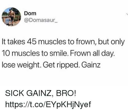 frown: Dom  @Domasaur  It takes 45 muscles to frown, but only  10 muscles to smile. Frown all day.  lose weight. Get ripped. Gainz SICK GAINZ, BRO! https://t.co/EYpKHjNyef