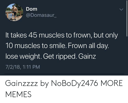 frown: Dom  @Domasaur  It takes 45 muscles to frown, but only  10 muscles to smile. Frown all day  lose weight. Get ripped. Gainz  7/2/18, 1:11 PM Gainzzzz by NoBoDy2476 MORE MEMES