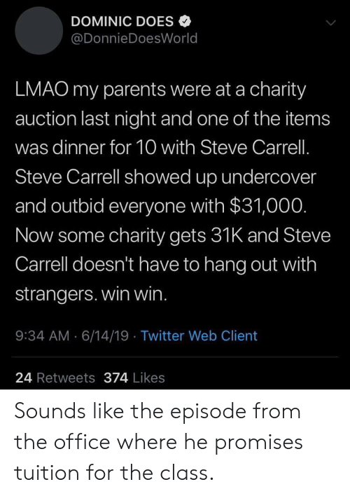 Lmao, Parents, and The Office: DOMINIC DOES  @DonnieDoesWorld  LMAO my parents were at a charity  auction last night and one of the items  was dinner for 10 with Steve Carrell.  Steve Carrell showed up undercover  and outbid everyone with $31,00O.  Now some charity gets 31K and Steve  Carrell doesn't have to hang out with  strangers. win win.  : 34 AM 6/14/19 Twitter Web Client  24 Retweets 374 Likes Sounds like the episode from the office where he promises tuition for the class.