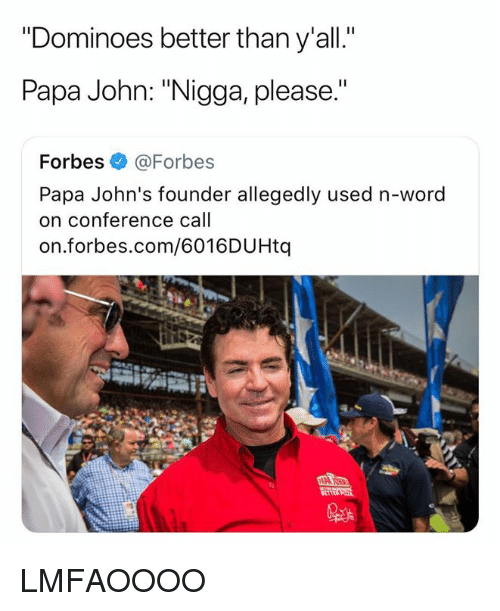 "Dominoes: Dominoes better tnan y all.  Papa John: ""Nigga, please.""  Forbes @Forbes  Papa John's founder allegedly used n-word  on conference call  on.forbes.com/6016DUHtq LMFAOOOO"