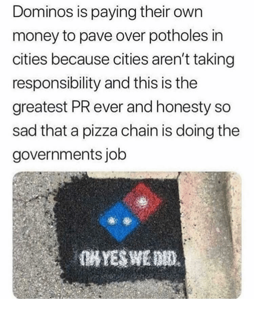 Domino's: Dominos is paying their own  money to pave over potholes in  cities because cities aren't taking  responsibility and this is the  greatest PR ever and honesty so  sad that a pizza chain is doing the  governments job
