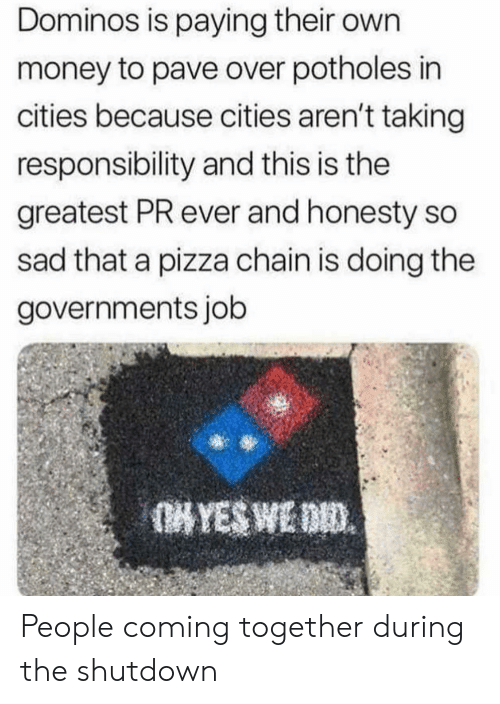 Domino's: Dominos is paying their own  money to pave over potholes in  cities because cities aren't taking  responsibility and this is the  greatest PR ever and honesty so  sad that a pizza chain is doing the  governments job People coming together during the shutdown
