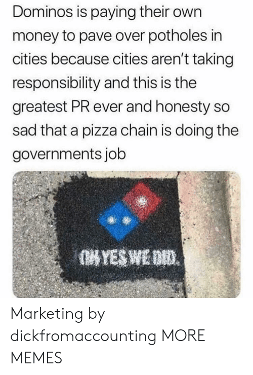 Domino's: Dominos is paying their own  money to pave over potholes in  cities because cities aren't taking  responsibility and this is the  greatest PR ever and honesty so  sad that a pizza chain is doing the  governments job Marketing by dickfromaccounting MORE MEMES