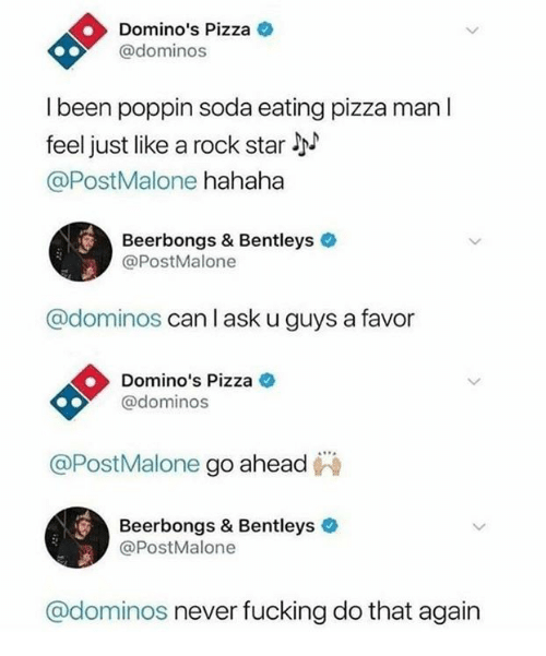 Domino's: Domino's Pizza  @dominos  l been poppin soda eating pizza man l  feel just like a rock star l  @PostMalone hahaha  Beerbongs & Bentleys  @PostMalone  @dominos can l ask u guys a favor  Domino's Pizza e  @dominos  @PostMalone go ahead  Beerbongs & Bentleys  @PostMalone  @dominos never fucking do that again