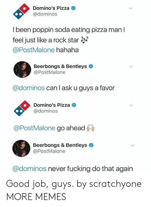 Liked A: Domino's Pizza  @dominos  l been poppin soda eating pizza man l  feel just like a rock star l  @PostMalone hahaha  Beerbongs & Bentleys  @PostMalone  @dominos can l ask u guys a favor  Domino's Pizza C  @dominos  @PostMalone go ahead  Beerbongs & Bentleys  @PostMalone  @dominos never fucking do that again Good job, guys. by scratchyone MORE MEMES