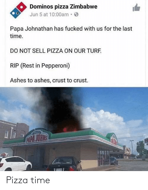Fucked: Dominos pizza Zimbabwe  Jun 5 at 10:00am·  Papa Johnathan has fucked with us for the last  time.  DO NOT SELL PIZZA ON OUR TURF.  RIP (Rest in Pepperoni)  Ashes to ashes, crust to crust.  CAPA JOHNS Pizza time
