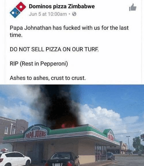 Last: Dominos pizza Zimbabwe  Jun 5 at 10:00am·  Papa Johnathan has fucked with us for the last  time.  DO NOT SELL PIZZA ON OUR TURF.  RIP (Rest in Pepperoni)  Ashes to ashes, crust to crust.  CAPA JOHNS