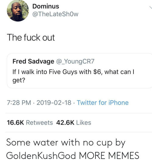 five guys: Dominus  @TheLateShOw  The fuck out  Fred Sadvage @_YoungCR7  If I walk into Five Guys with $6, what can  get?  7:28 PM 2019-02-18 Twitter for iPhone  16.6K Retweets 42.6K Likes Some water with no cup by GoldenKushGod MORE MEMES