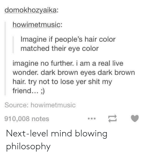 hair color: domokhozyaika:  howimetmusic:  Imagine if people's hair color  matched their eye color  imagine no further. i am a real live  wonder. dark brown eyes dark browrn  hair. try not to lose yer shit my  friend... ;)  Source: howimetmusic  910,008 notes Next-level mind blowing philosophy