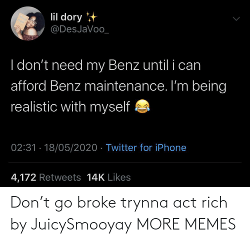 broke: Don't go broke trynna act rich by JuicySmooyay MORE MEMES